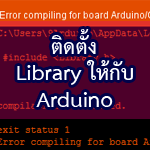 การติดตั้ง เพิ่ม ไลบรารี่ (Library) สำหรับ Arduino IDE