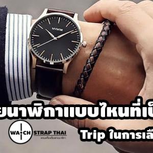 สายนาฬิกาแบบไหนที่เป็นคุณ Trip การเลือกสายให้เข้ากับนาฬิกา